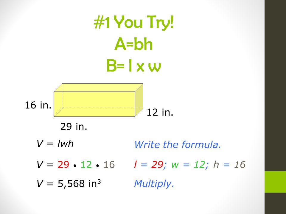 V = lwh Write the formula. V = 29 12 16l = 29; w = 12; h = 16 Multiply.V = 5,568 in 3 16 in. 29 in. 12 in. #1 You Try! A=bh B= l x w