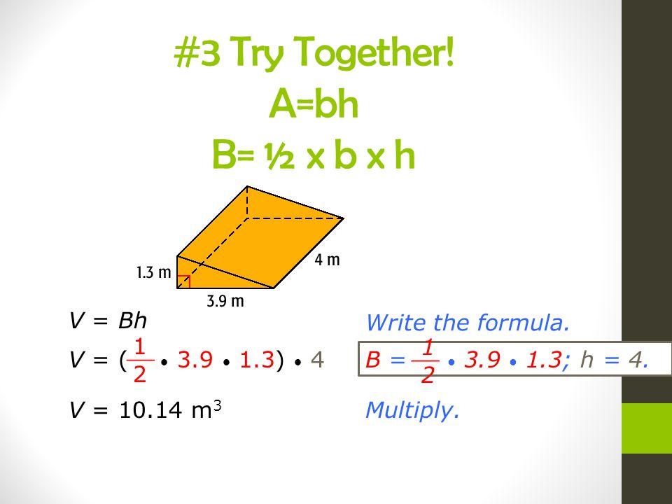 V = BhWrite the formula. V = ( 3.9 1.3) 4 1 2 __ B = 3.9 1.3; h = 4. 1 2 __ Multiply.V = 10.14 m 3 #3 Try Together! A=bh B= ½ x b x h
