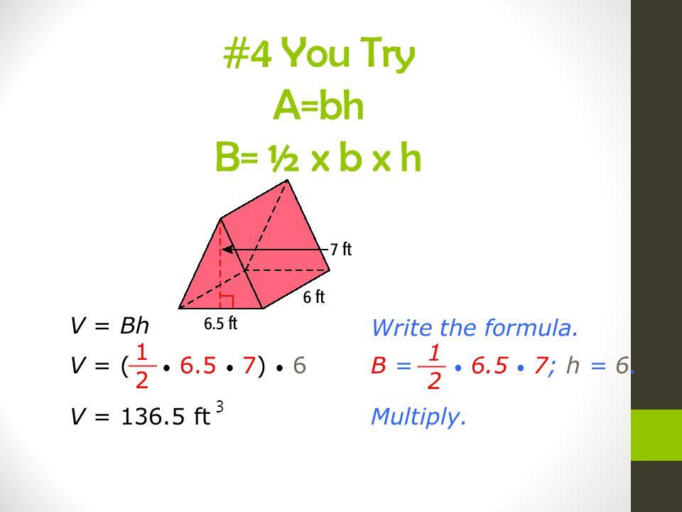 V = BhWrite the formula. V = ( 6.5 7) 6 1 2 __ B = 6.5 7; h = 6. 1 2 __ Multiply.V = 136.5 ft 3 #4 You Try A=bh B= ½ x b x h