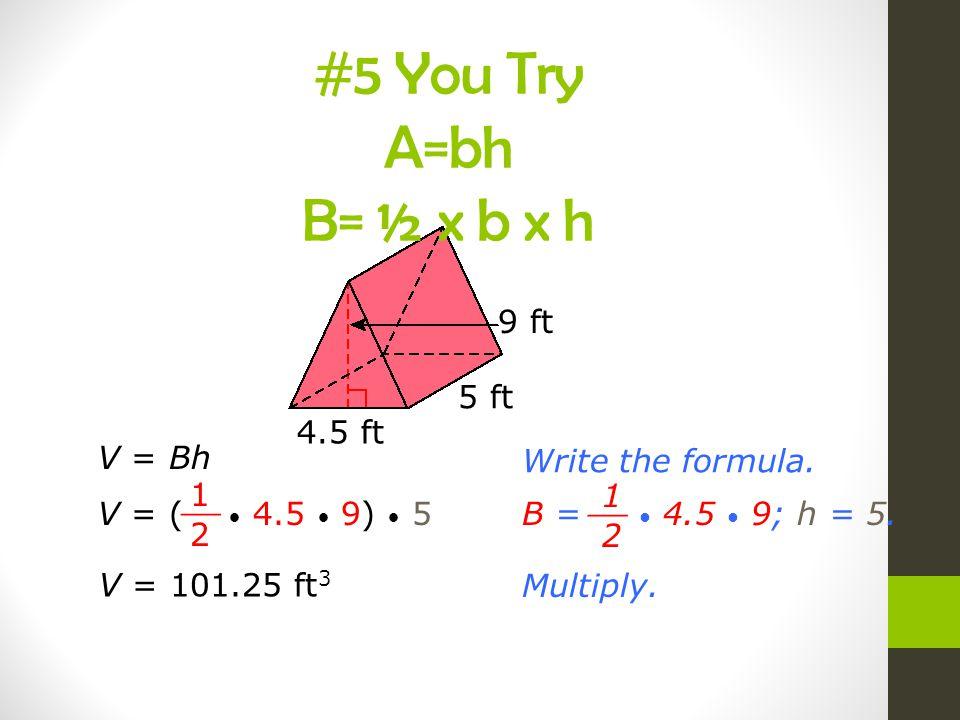 V = BhWrite the formula. V = ( 4.5 9) 5 1 2 __ B = 4.5 9; h = 5. 1 2 __ Multiply. V = 101.25 ft 3 4.5 ft 5 ft 9 ft #5 You Try A=bh B= ½ x b x h