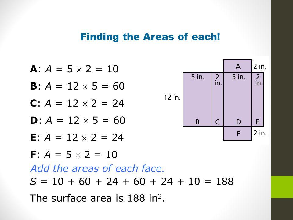 Finding the Areas of each! A: A = 5  2 = 10 B: A = 12  5 = 60 C: A = 12  2 = 24 D: A = 12  5 = 60 E: A = 12  2 = 24 F: A = 5  2 = 10 S = 10 + 60
