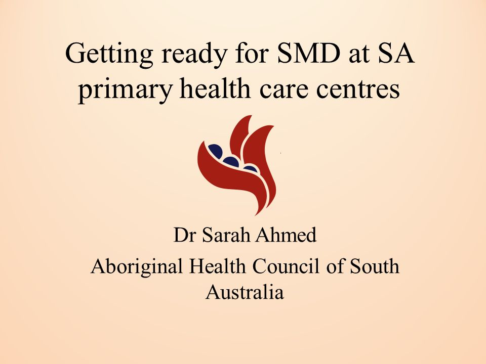 Getting ready for SMD at SA primary health care centres Dr Sarah Ahmed Aboriginal Health Council of South Australia
