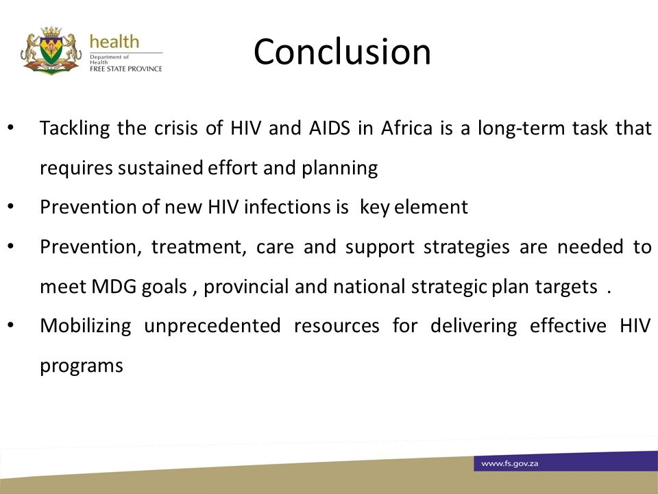 Conclusion Tackling the crisis of HIV and AIDS in Africa is a long-term task that requires sustained effort and planning Prevention of new HIV infections is key element Prevention, treatment, care and support strategies are needed to meet MDG goals, provincial and national strategic plan targets.