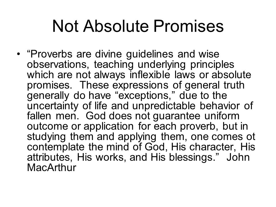 Not Absolute Promises Proverbs are divine guidelines and wise observations, teaching underlying principles which are not always inflexible laws or absolute promises.