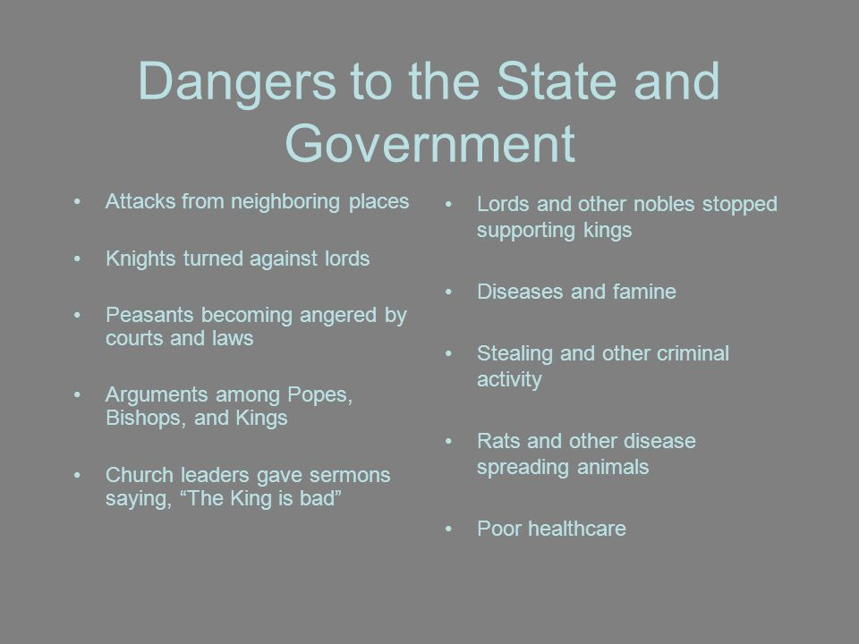 Dangers to the State and Government Attacks from neighboring places Knights turned against lords Peasants becoming angered by courts and laws Arguments among Popes, Bishops, and Kings Church leaders gave sermons saying, The King is bad Lords and other nobles stopped supporting kings Diseases and famine Stealing and other criminal activity Rats and other disease spreading animals Poor healthcare