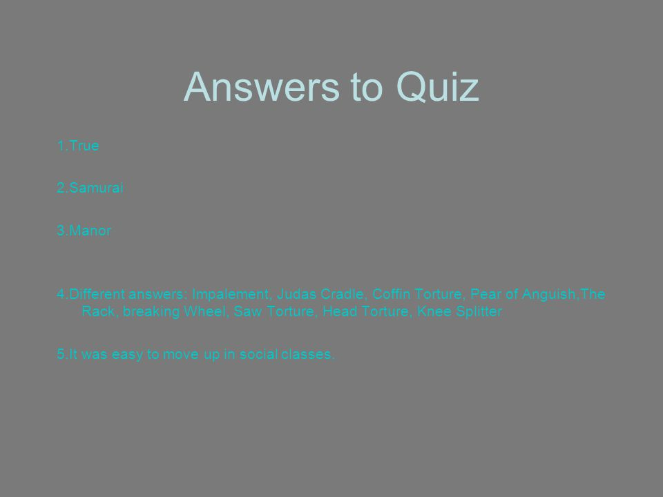 Answers to Quiz 1.True 2.Samurai 3.Manor 4.Different answers: Impalement, Judas Cradle, Coffin Torture, Pear of Anguish,The Rack, breaking Wheel, Saw Torture, Head Torture, Knee Splitter 5.It was easy to move up in social classes.