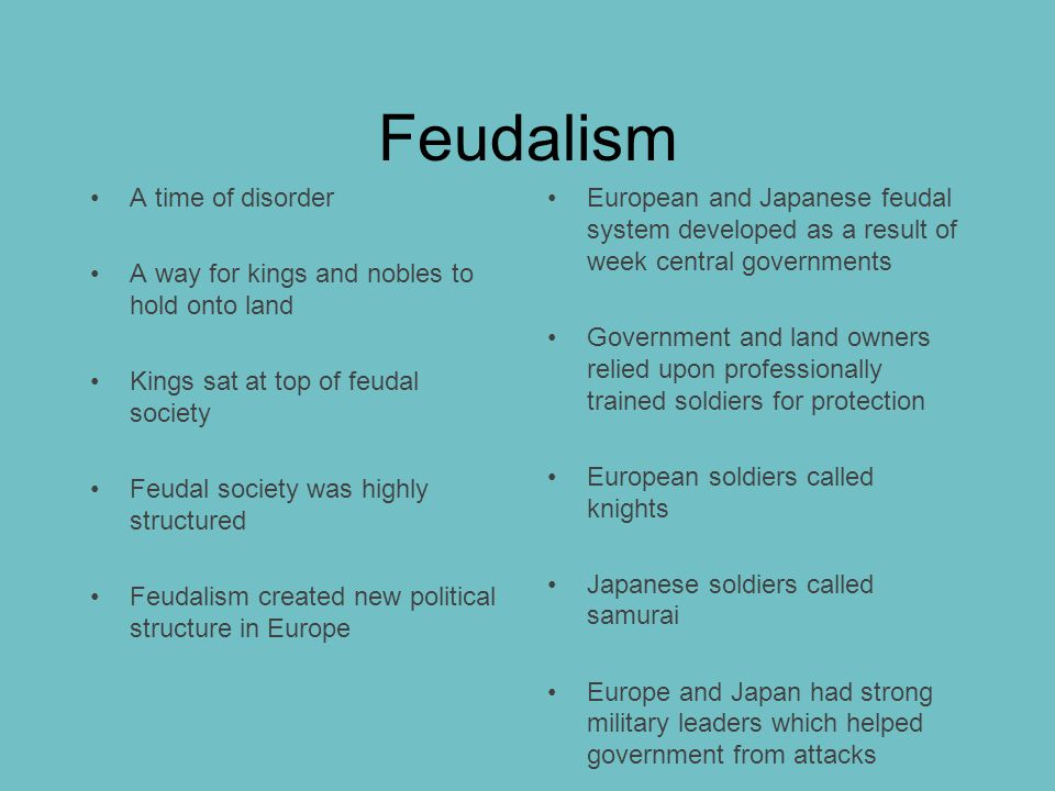 Feudalism A time of disorder A way for kings and nobles to hold onto land Kings sat at top of feudal society Feudal society was highly structured Feudalism created new political structure in Europe European and Japanese feudal system developed as a result of week central governments Government and land owners relied upon professionally trained soldiers for protection European soldiers called knights Japanese soldiers called samurai Europe and Japan had strong military leaders which helped government from attacks