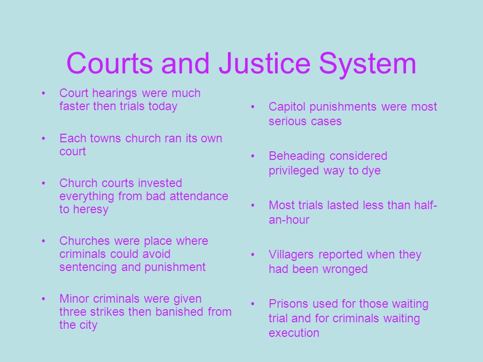 Courts and Justice System Court hearings were much faster then trials today Each towns church ran its own court Church courts invested everything from bad attendance to heresy Churches were place where criminals could avoid sentencing and punishment Minor criminals were given three strikes then banished from the city Capitol punishments were most serious cases Beheading considered privileged way to dye Most trials lasted less than half- an-hour Villagers reported when they had been wronged Prisons used for those waiting trial and for criminals waiting execution