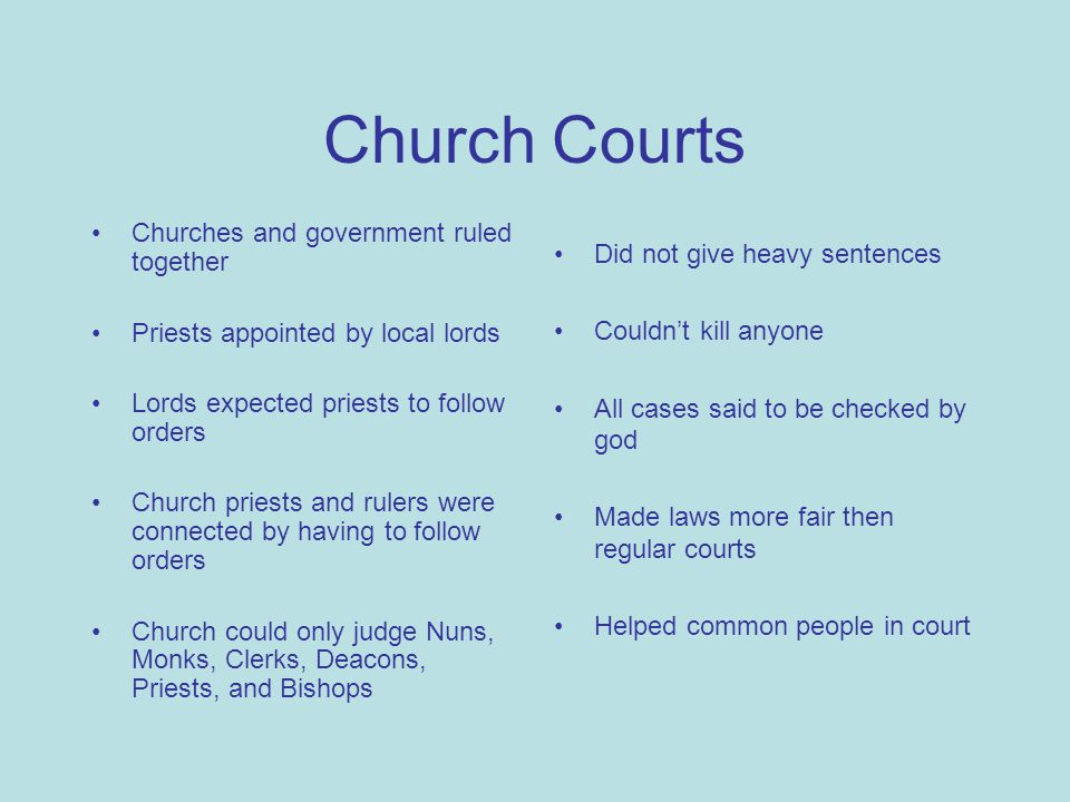 Church Courts Churches and government ruled together Priests appointed by local lords Lords expected priests to follow orders Church priests and rulers were connected by having to follow orders Church could only judge Nuns, Monks, Clerks, Deacons, Priests, and Bishops Did not give heavy sentences Couldn't kill anyone All cases said to be checked by god Made laws more fair then regular courts Helped common people in court
