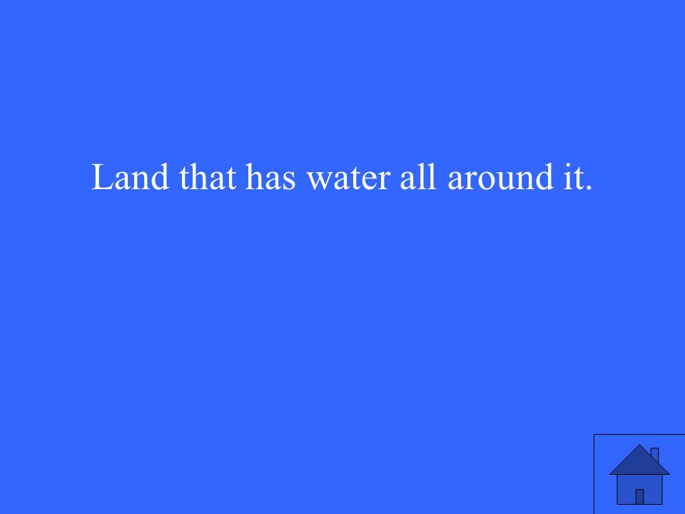 Land that has water all around it.