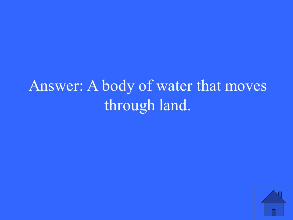 Answer: A body of water that moves through land.