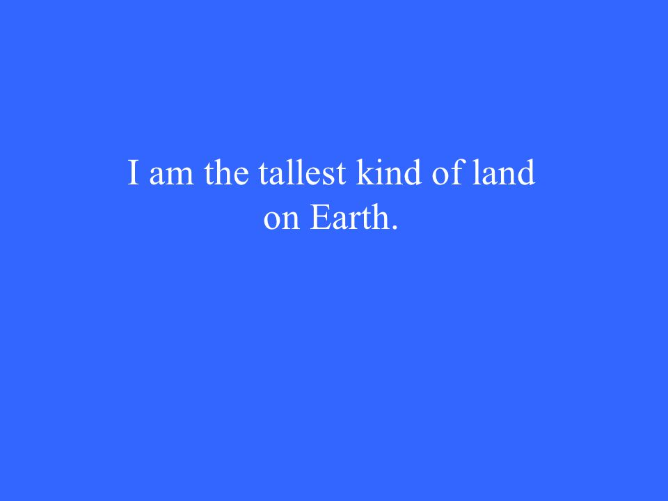 I am the tallest kind of land on Earth.