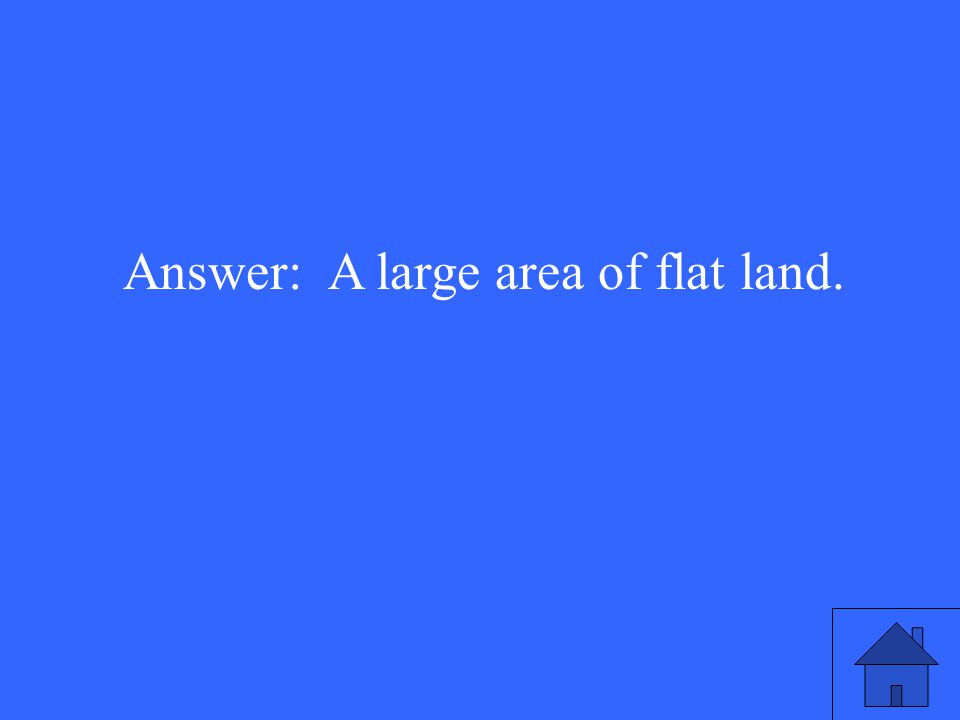 Answer: A large area of flat land.