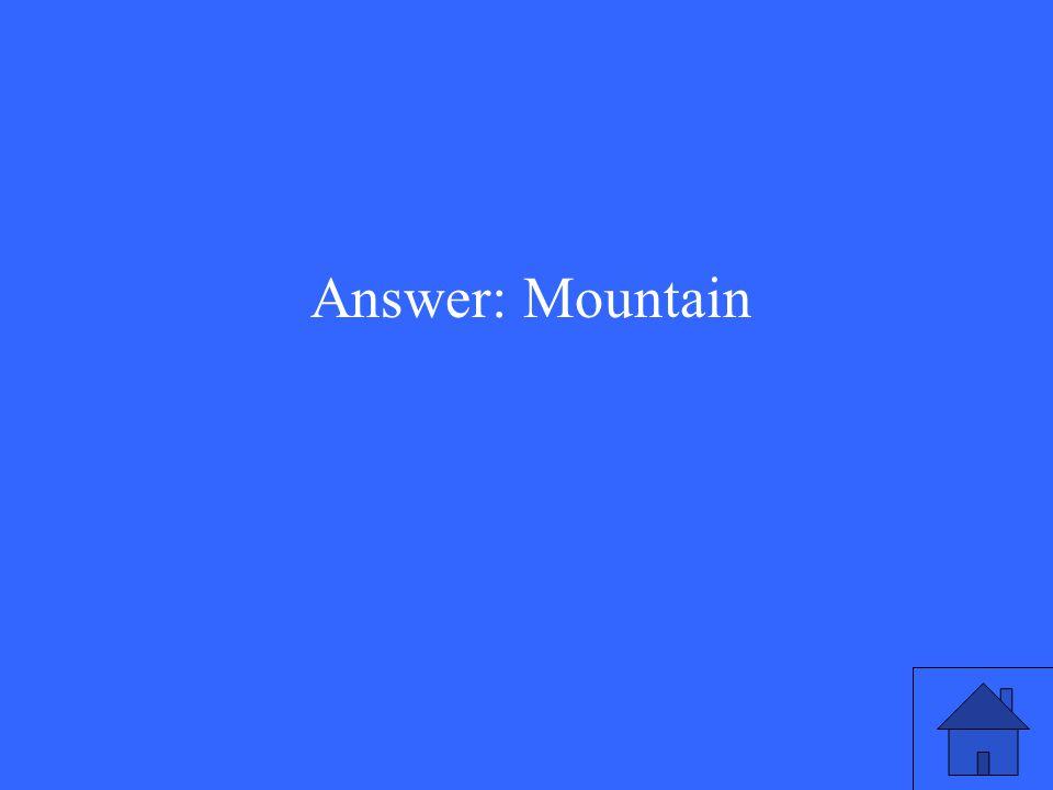 Answer: Mountain