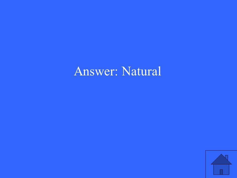 Answer: Natural