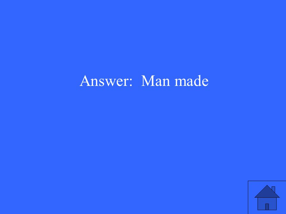 Answer: Man made