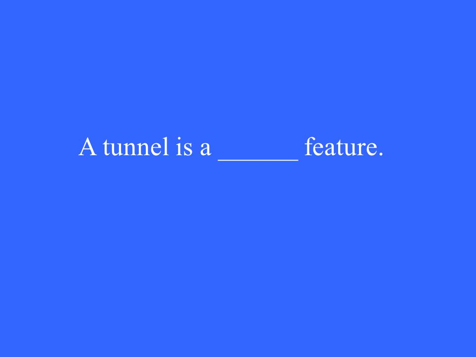 A tunnel is a ______ feature.