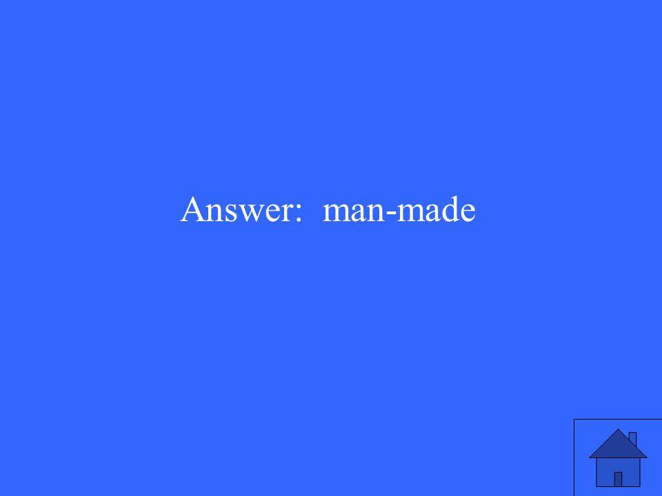 Answer: man-made