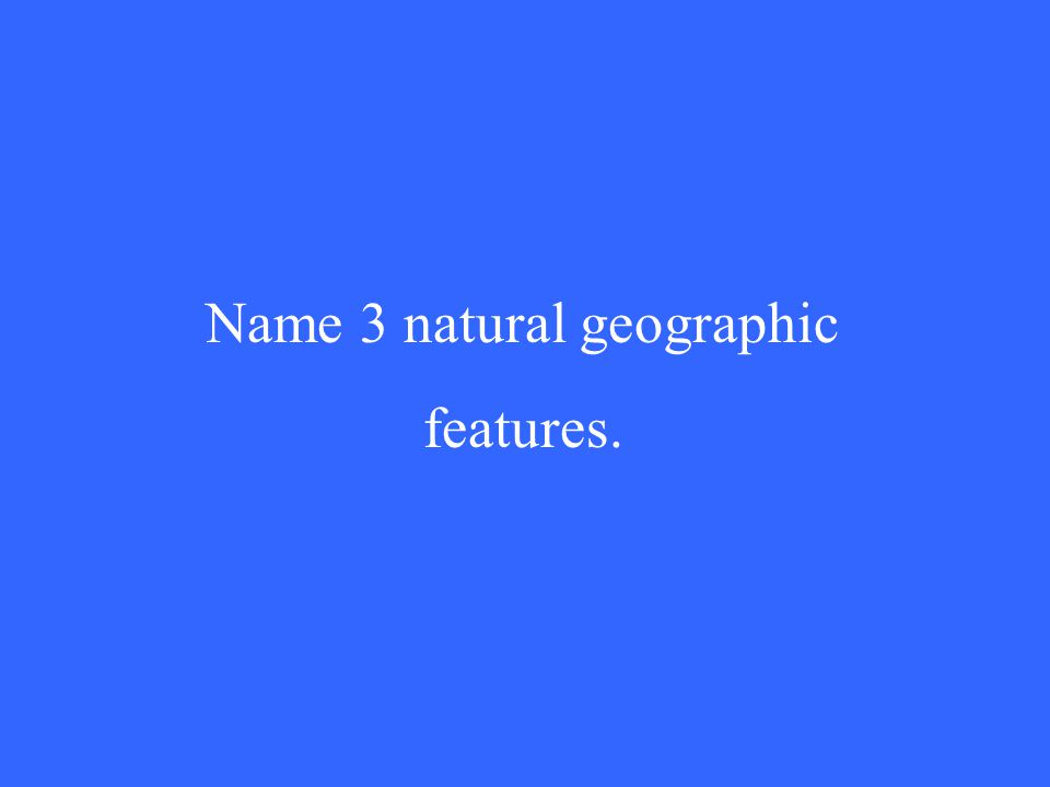 Name 3 natural geographic features.