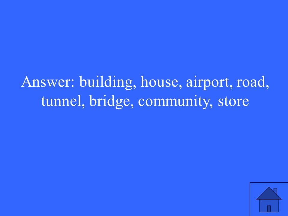 Answer: building, house, airport, road, tunnel, bridge, community, store