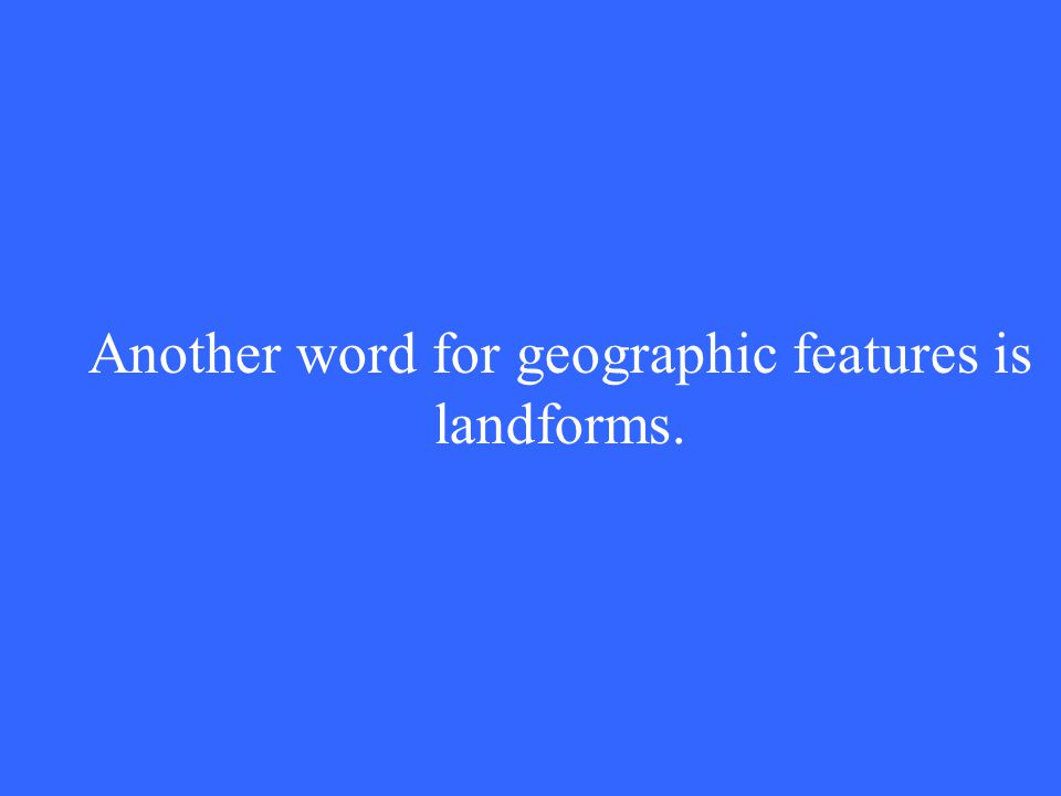 Another word for geographic features is landforms.