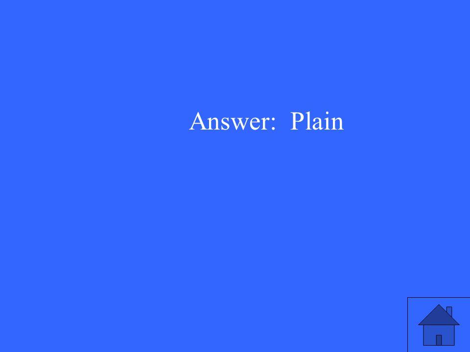 Answer: Plain