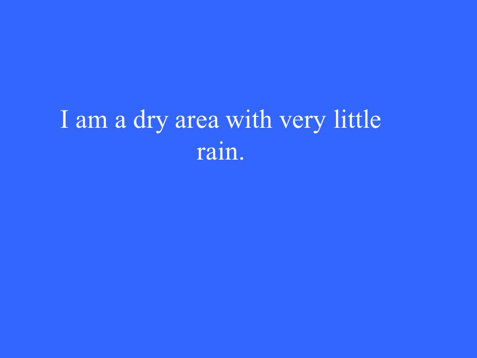 I am a dry area with very little rain.