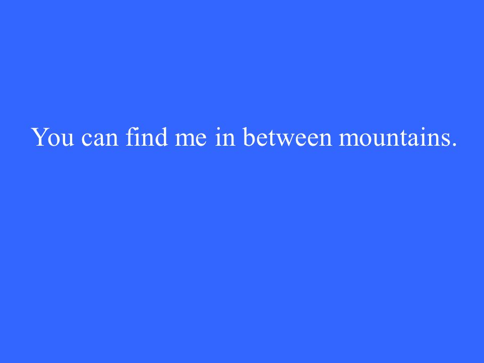 You can find me in between mountains.