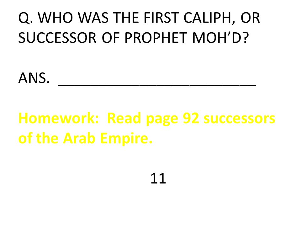 Q. WHO WAS THE FIRST CALIPH, OR SUCCESSOR OF PROPHET MOH'D? ANS. ________________________ Homework: Read page 92 successors of the Arab Empire. 11