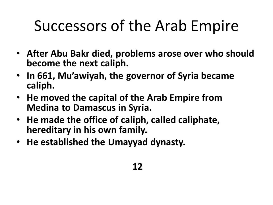 Successors of the Arab Empire After Abu Bakr died, problems arose over who should become the next caliph. In 661, Mu'awiyah, the governor of Syria bec