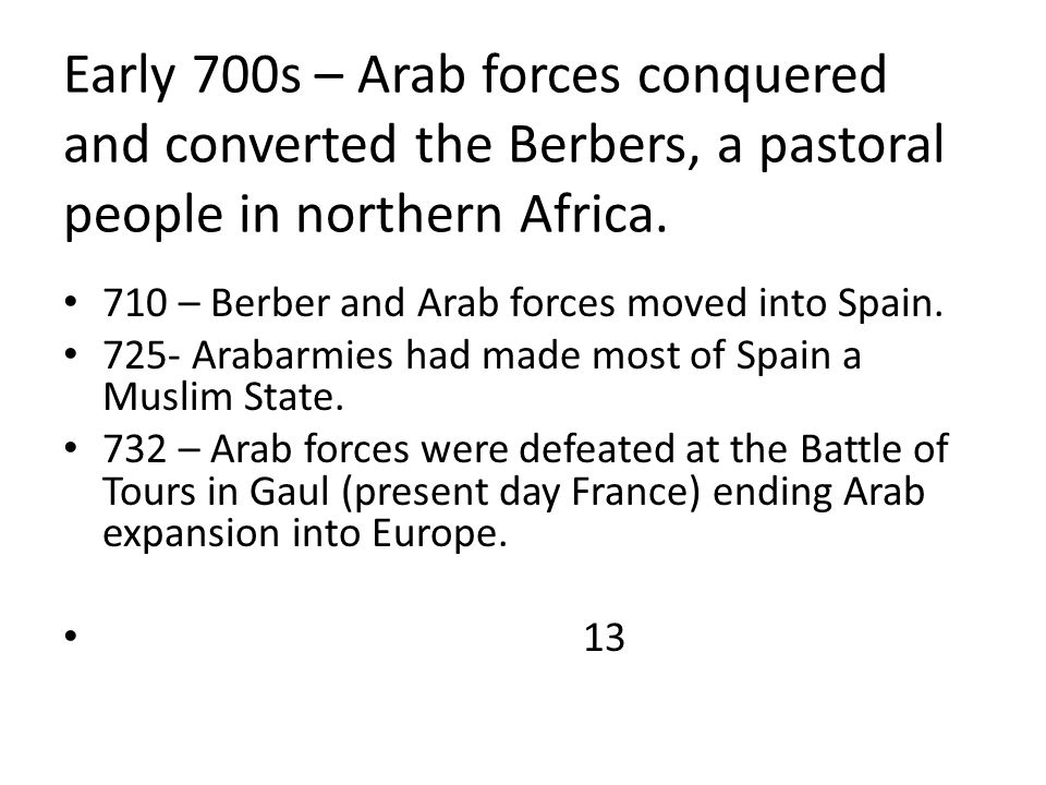 Early 700s – Arab forces conquered and converted the Berbers, a pastoral people in northern Africa. 710 – Berber and Arab forces moved into Spain. 725