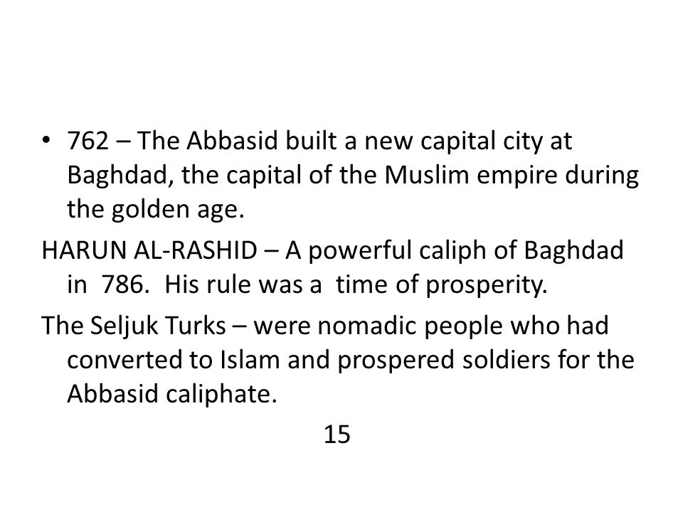 762 – The Abbasid built a new capital city at Baghdad, the capital of the Muslim empire during the golden age. HARUN AL-RASHID – A powerful caliph of