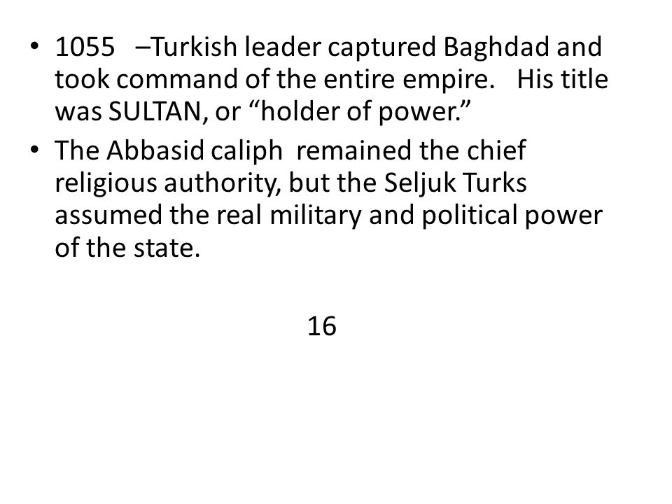 """1055 –Turkish leader captured Baghdad and took command of the entire empire. His title was SULTAN, or """"holder of power."""" The Abbasid caliph remained t"""
