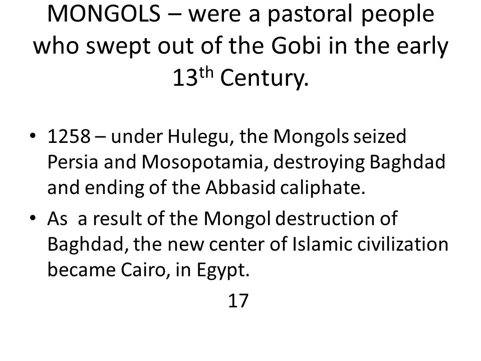 MONGOLS – were a pastoral people who swept out of the Gobi in the early 13 th Century. 1258 – under Hulegu, the Mongols seized Persia and Mosopotamia,