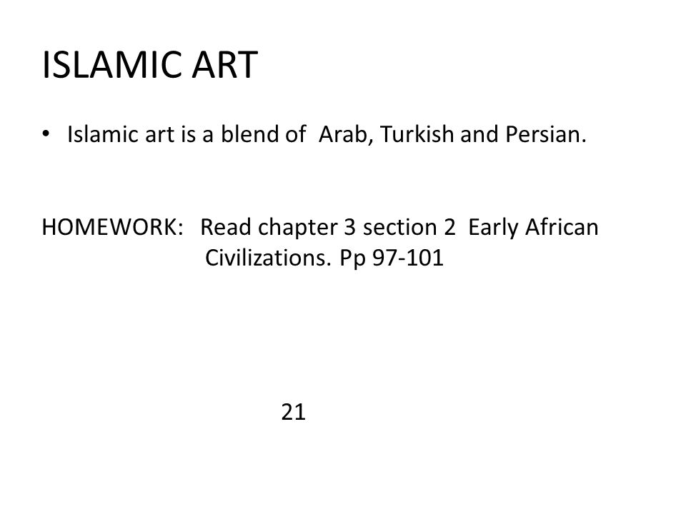 ISLAMIC ART Islamic art is a blend of Arab, Turkish and Persian. HOMEWORK: Read chapter 3 section 2 Early African Civilizations. Pp 97-101 21