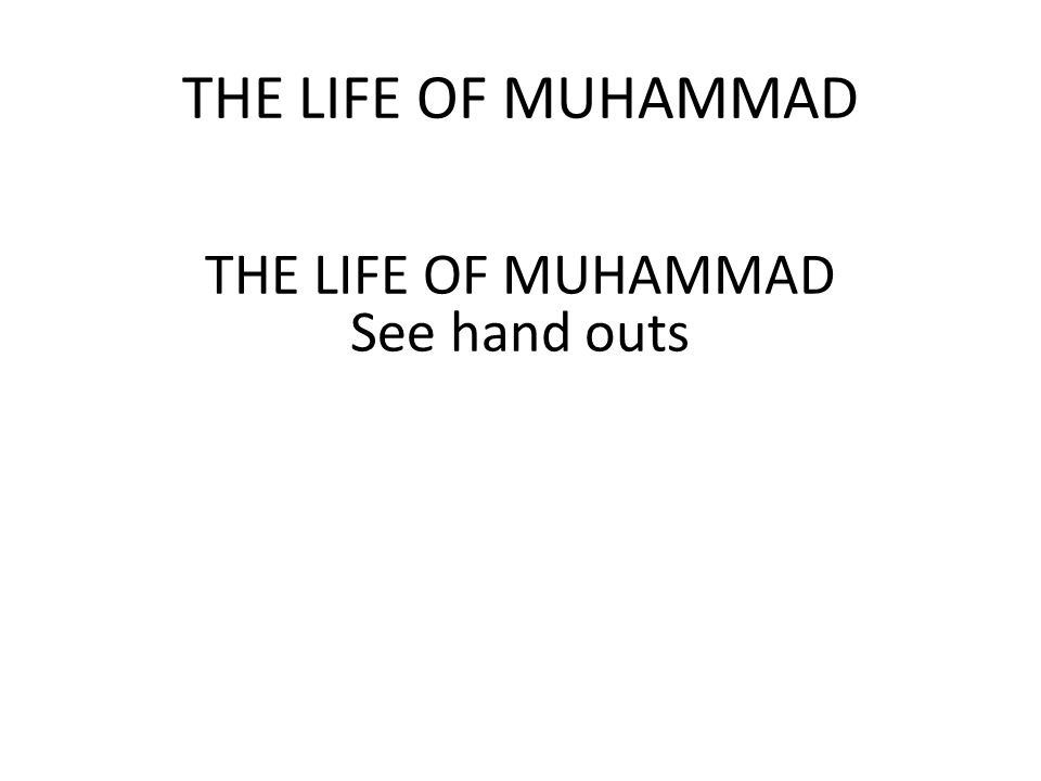 THE LIFE OF MUHAMMAD See hand outs