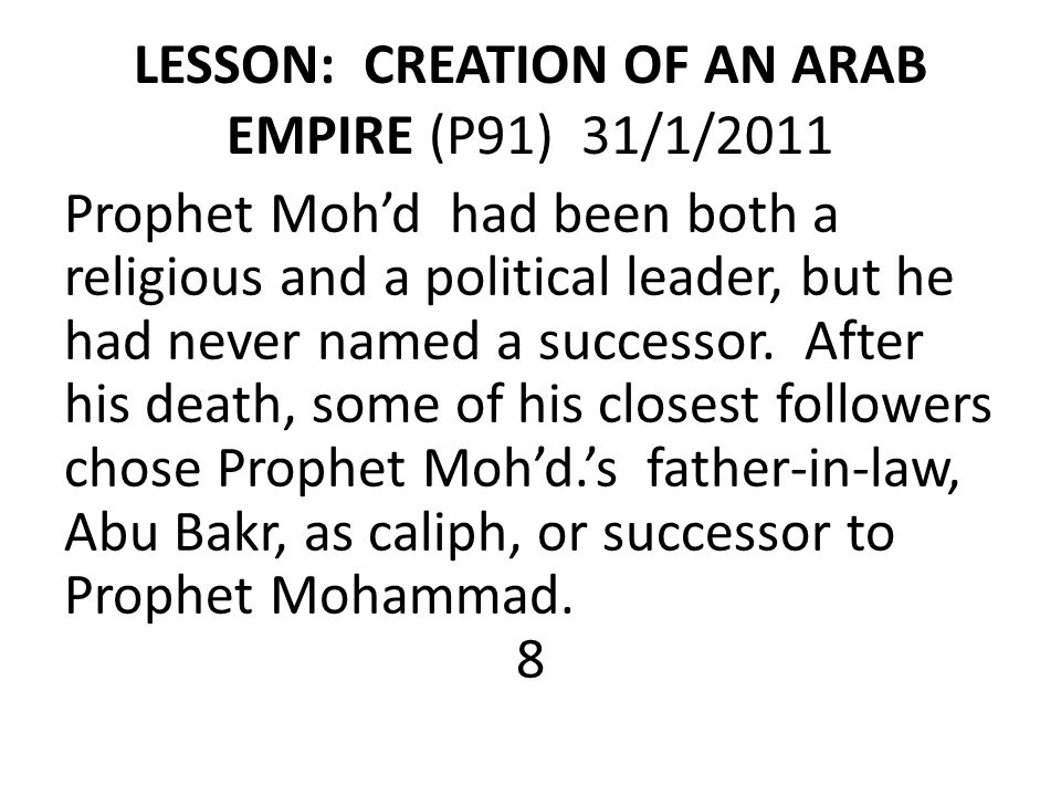 LESSON: CREATION OF AN ARAB EMPIRE (P91) 31/1/2011 Prophet Moh'd had been both a religious and a political leader, but he had never named a successor.