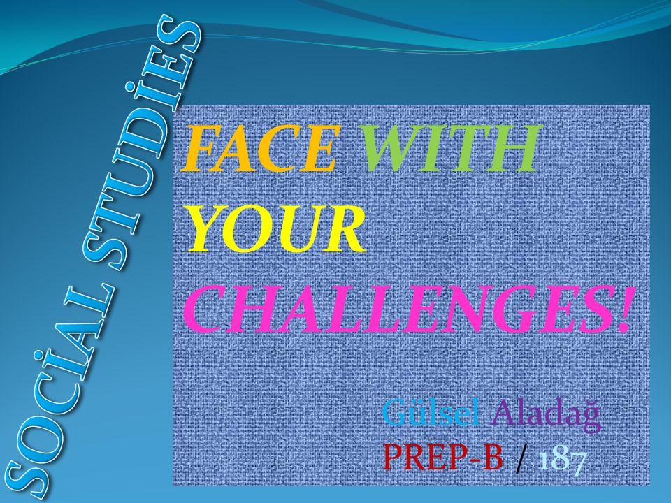 FACE WITH YOUR CHALLENGES! Gülsel Aladağ PREP-B / 187