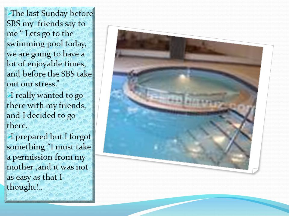 """ The last Sunday before SBS my friends say to me """" Lets go to the swimming pool today, we are goıng to have a lot of enjoyable times, and before the"""