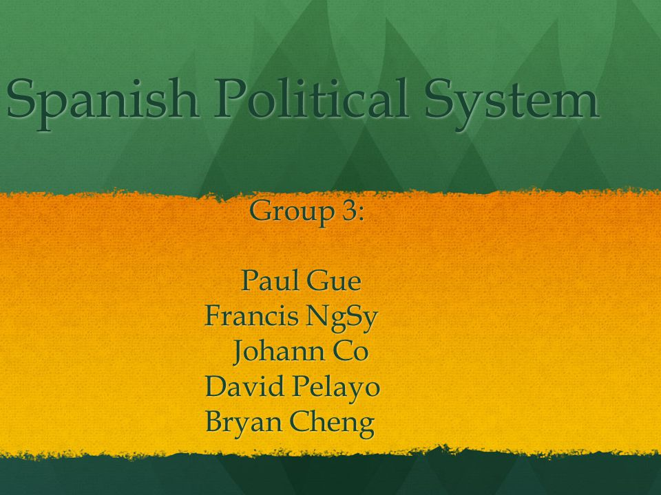 Spanish Political System Group 3: Group 3: Paul Gue Paul Gue Francis NgSy Francis NgSy Johann Co Johann Co David Pelayo David Pelayo Bryan Cheng Bryan Cheng