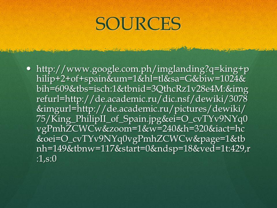 SOURCES http://www.google.com.ph/imglanding?q=king+p hilip+2+of+spain&um=1&hl=tl&sa=G&biw=1024& bih=609&tbs=isch:1&tbnid=3QthcRz1v28e4M:&img refurl=http://de.academic.ru/dic.nsf/dewiki/3078 &imgurl=http://de.academic.ru/pictures/dewiki/ 75/King_PhilipII_of_Spain.jpg&ei=O_cvTYv9NYq0 vgPmhZCWCw&zoom=1&w=240&h=320&iact=hc &oei=O_cvTYv9NYq0vgPmhZCWCw&page=1&tb nh=149&tbnw=117&start=0&ndsp=18&ved=1t:429,r :1,s:0 http://www.google.com.ph/imglanding?q=king+p hilip+2+of+spain&um=1&hl=tl&sa=G&biw=1024& bih=609&tbs=isch:1&tbnid=3QthcRz1v28e4M:&img refurl=http://de.academic.ru/dic.nsf/dewiki/3078 &imgurl=http://de.academic.ru/pictures/dewiki/ 75/King_PhilipII_of_Spain.jpg&ei=O_cvTYv9NYq0 vgPmhZCWCw&zoom=1&w=240&h=320&iact=hc &oei=O_cvTYv9NYq0vgPmhZCWCw&page=1&tb nh=149&tbnw=117&start=0&ndsp=18&ved=1t:429,r :1,s:0