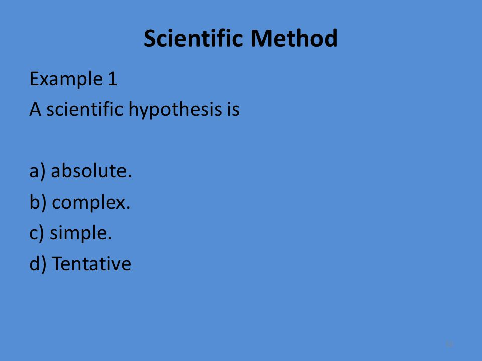 Scientific Method Example 1 A scientific hypothesis is a) absolute.