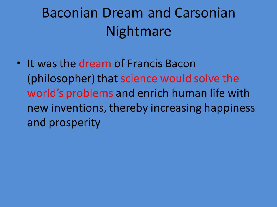 Baconian Dream and Carsonian Nightmare It was the dream of Francis Bacon (philosopher) that science would solve the world's problems and enrich human life with new inventions, thereby increasing happiness and prosperity