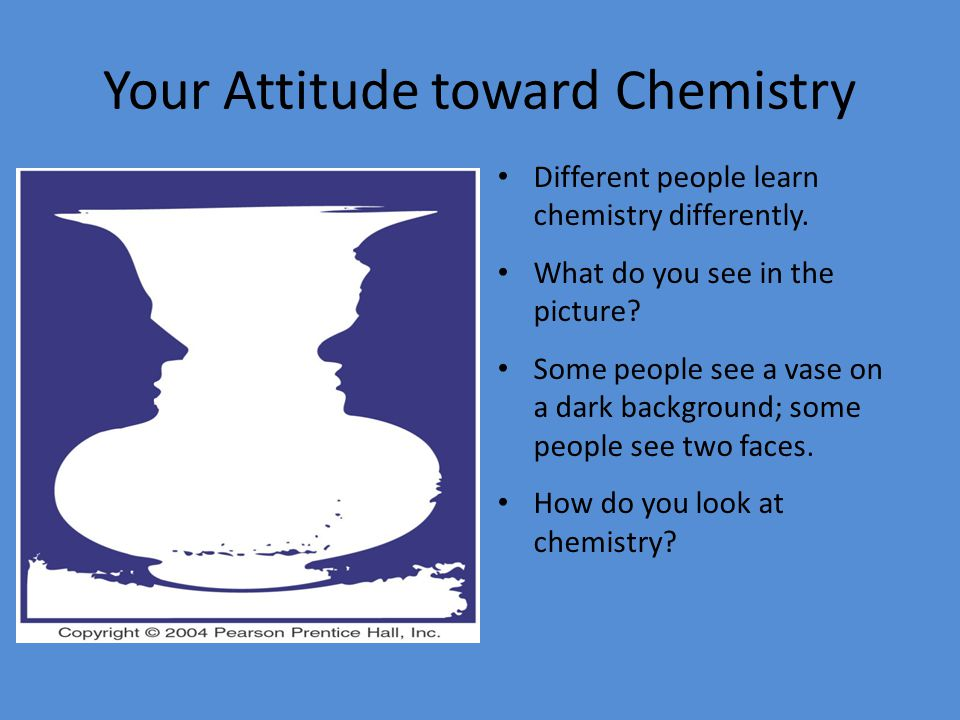Your Attitude toward Chemistry Different people learn chemistry differently.
