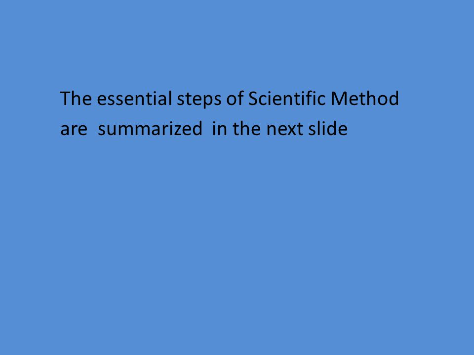 The essential steps of Scientific Method are summarized in the next slide