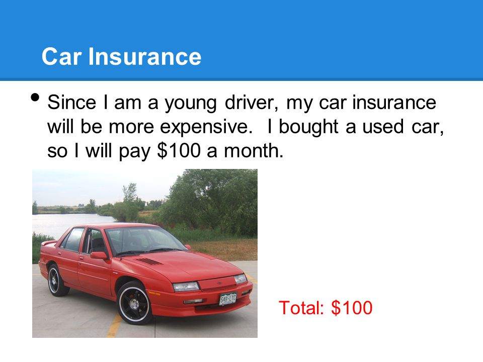 Car Insurance Since I am a young driver, my car insurance will be more expensive.