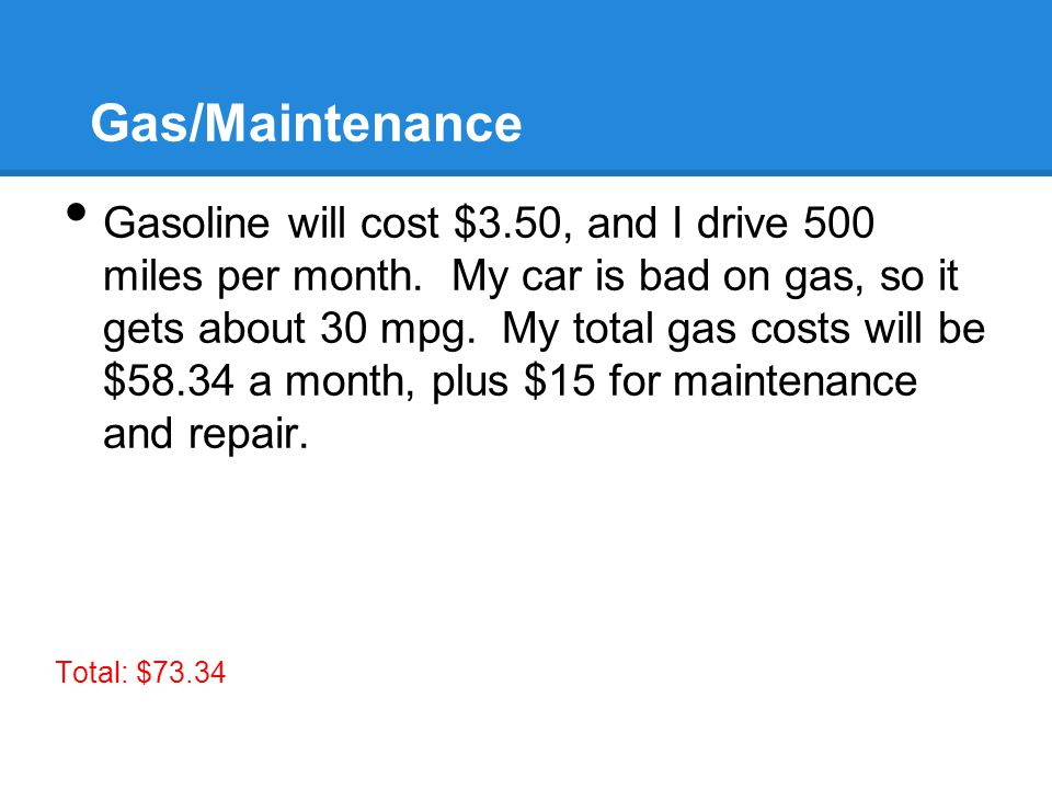 Gas/Maintenance Gasoline will cost $3.50, and I drive 500 miles per month.