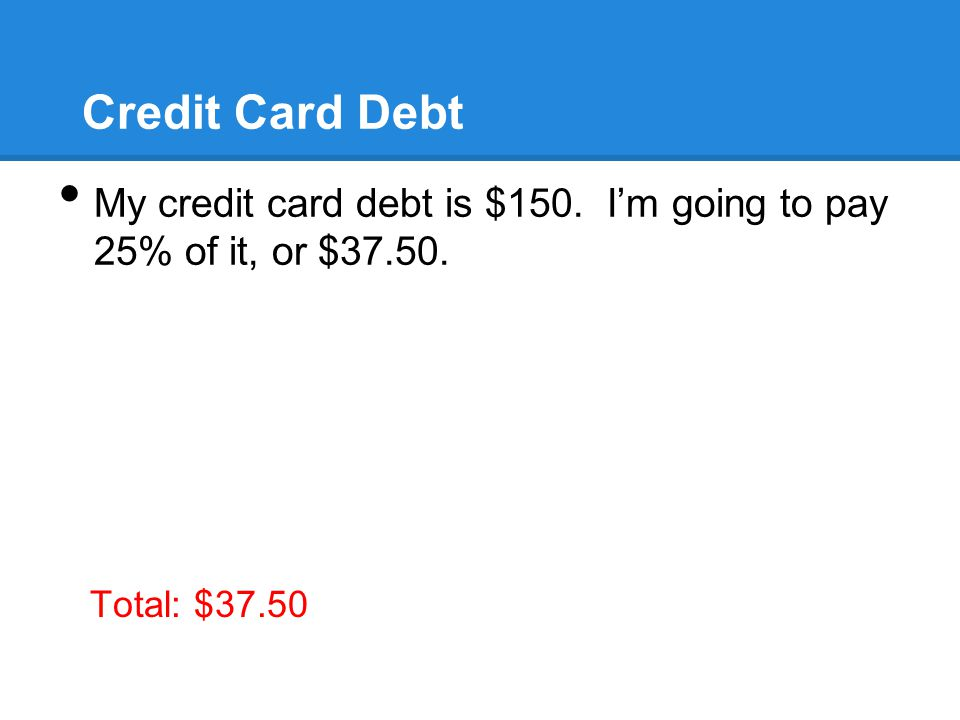 Credit Card Debt My credit card debt is $150. I'm going to pay 25% of it, or $ Total: $37.50