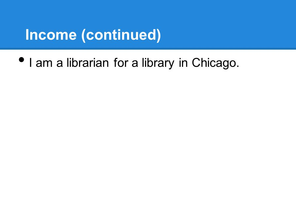 Income (continued) I am a librarian for a library in Chicago.