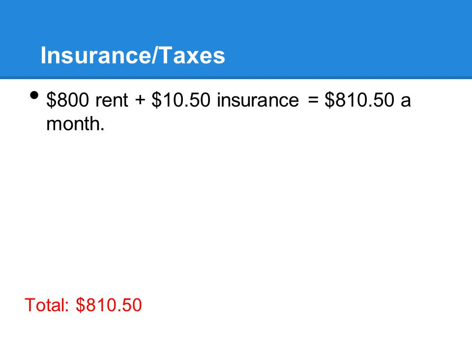 Insurance/Taxes $800 rent + $10.50 insurance = $ a month. Total: $810.50